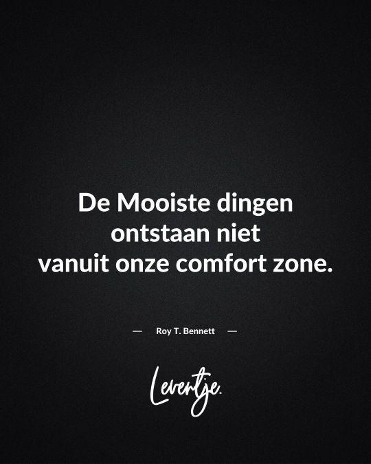 De Mooiste dingen ontstaan niet vanuit onze comfort zone. - Roy T. Benett